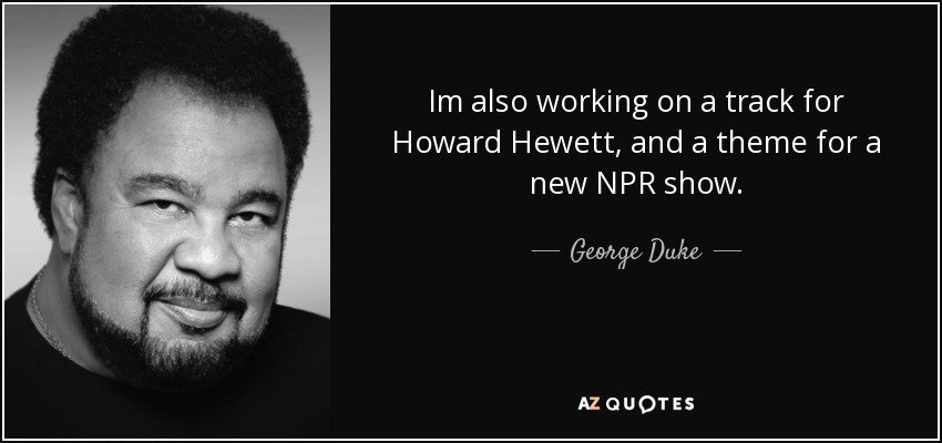 Im also working on a track for Howard Hewett, and a theme for a new NPR show. - George Duke