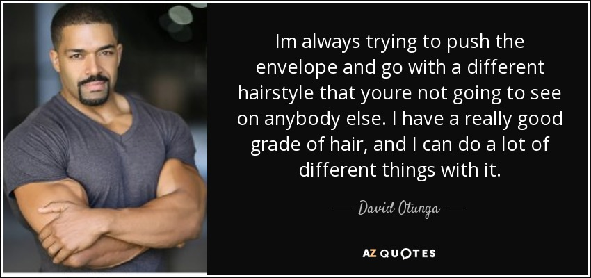 Im always trying to push the envelope and go with a different hairstyle that youre not going to see on anybody else. I have a really good grade of hair, and I can do a lot of different things with it. - David Otunga