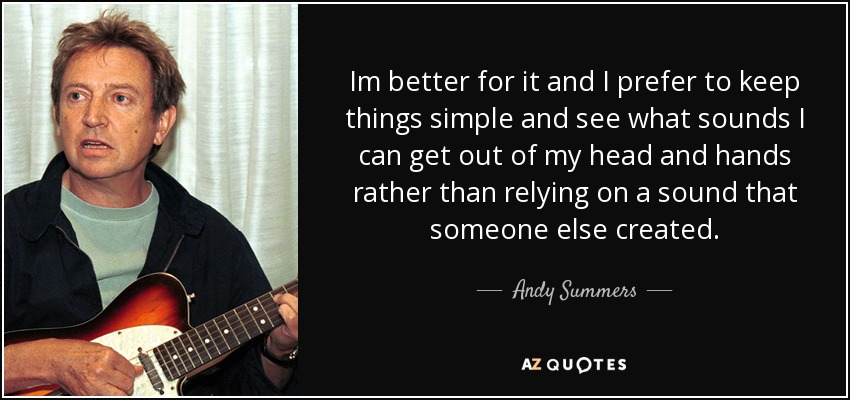 Im better for it and I prefer to keep things simple and see what sounds I can get out of my head and hands rather than relying on a sound that someone else created. - Andy Summers