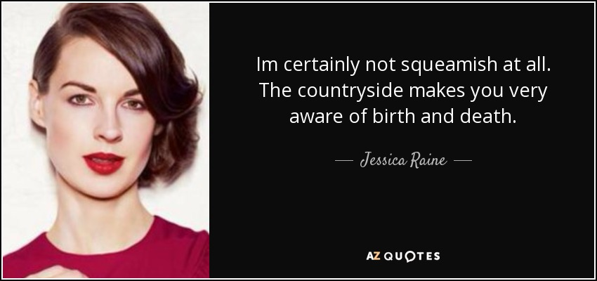 Im certainly not squeamish at all. The countryside makes you very aware of birth and death. - Jessica Raine