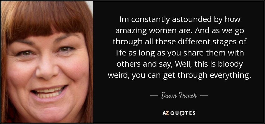 Im constantly astounded by how amazing women are. And as we go through all these different stages of life as long as you share them with others and say, Well, this is bloody weird, you can get through everything. - Dawn French