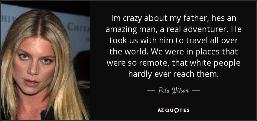 Im crazy about my father, hes an amazing man, a real adventurer. He took us with him to travel all over the world. We were in places that were so remote, that white people hardly ever reach them. - Peta Wilson