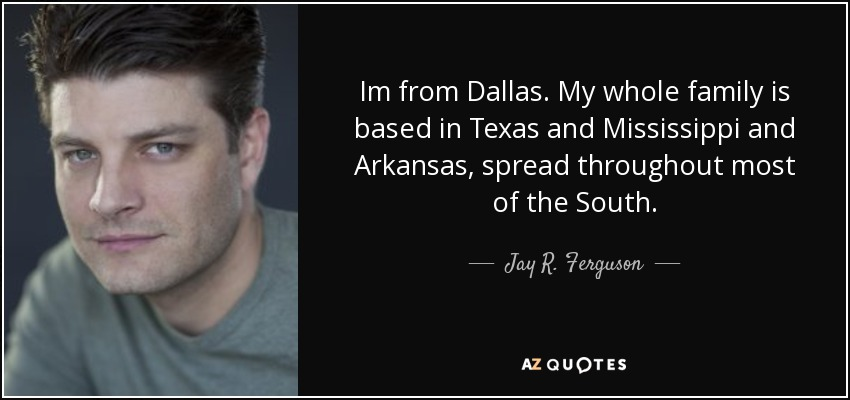 Im from Dallas. My whole family is based in Texas and Mississippi and Arkansas, spread throughout most of the South. - Jay R. Ferguson
