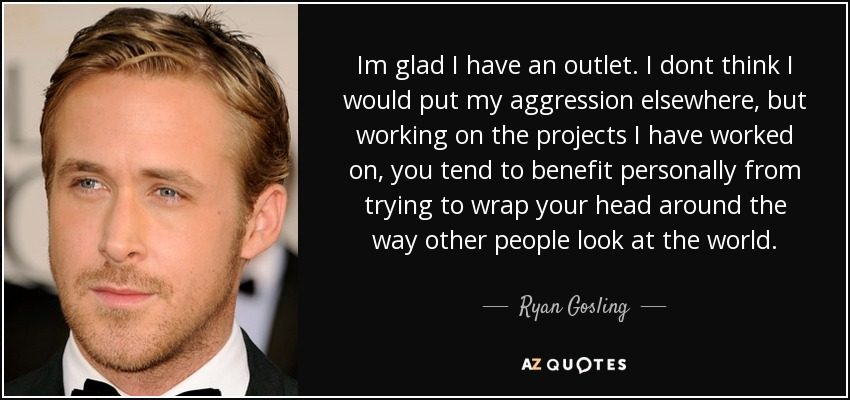 Im glad I have an outlet. I dont think I would put my aggression elsewhere, but working on the projects I have worked on, you tend to benefit personally from trying to wrap your head around the way other people look at the world. - Ryan Gosling