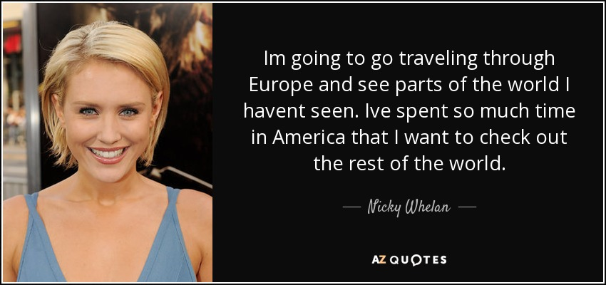 Im going to go traveling through Europe and see parts of the world I havent seen. Ive spent so much time in America that I want to check out the rest of the world. - Nicky Whelan