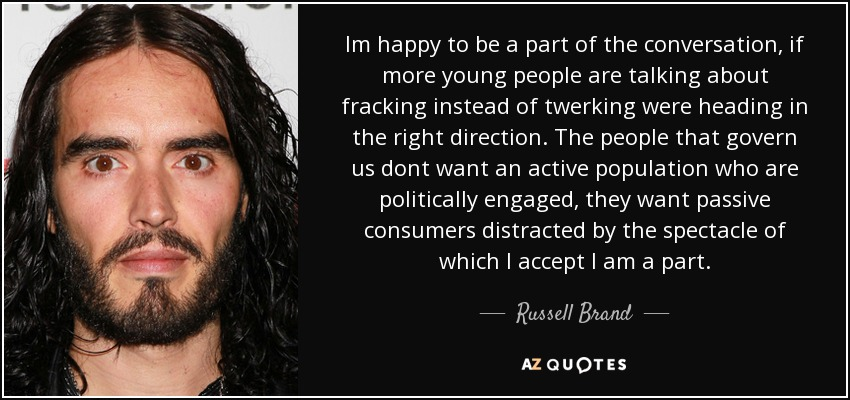 Im happy to be a part of the conversation, if more young people are talking about fracking instead of twerking were heading in the right direction. The people that govern us dont want an active population who are politically engaged, they want passive consumers distracted by the spectacle of which I accept I am a part. - Russell Brand