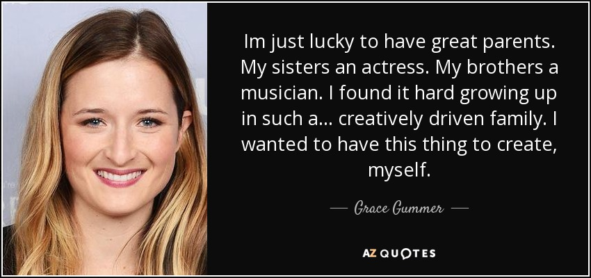 Im just lucky to have great parents. My sisters an actress. My brothers a musician. I found it hard growing up in such a... creatively driven family. I wanted to have this thing to create, myself. - Grace Gummer