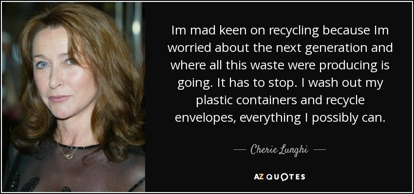 Im mad keen on recycling because Im worried about the next generation and where all this waste were producing is going. It has to stop. I wash out my plastic containers and recycle envelopes, everything I possibly can. - Cherie Lunghi