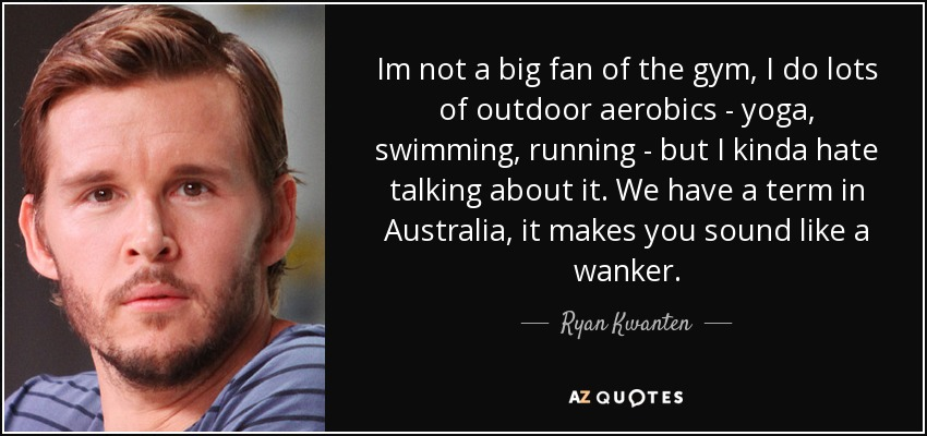 Im not a big fan of the gym, I do lots of outdoor aerobics - yoga, swimming, running - but I kinda hate talking about it. We have a term in Australia, it makes you sound like a wanker. - Ryan Kwanten