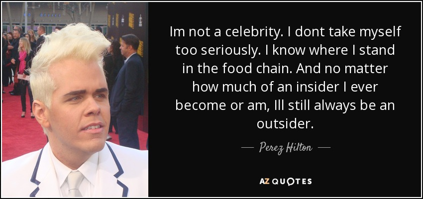 Perez Hilton Quote Im Not A Celebrity I Dont Take Myself Too