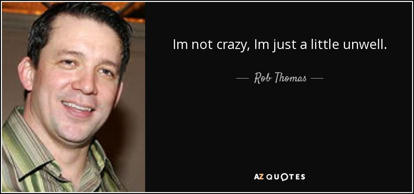 Im not crazy, Im just a little unwell. - Rob Thomas