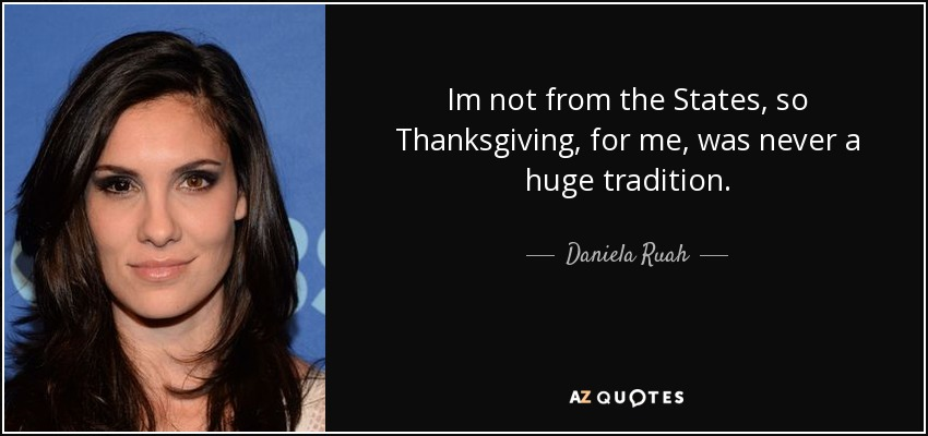 Im not from the States, so Thanksgiving, for me, was never a huge tradition. - Daniela Ruah
