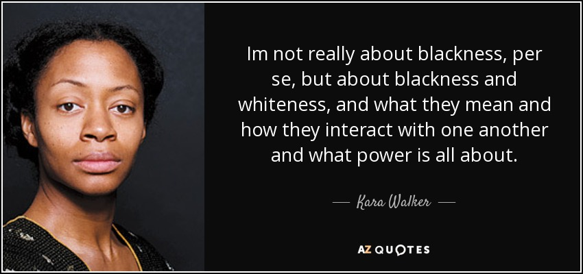 Im not really about blackness, per se, but about blackness and whiteness, and what they mean and how they interact with one another and what power is all about. - Kara Walker
