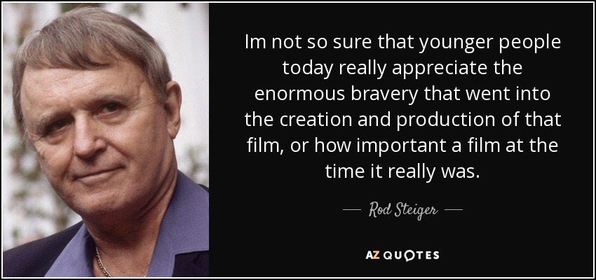 Im not so sure that younger people today really appreciate the enormous bravery that went into the creation and production of that film, or how important a film at the time it really was. - Rod Steiger