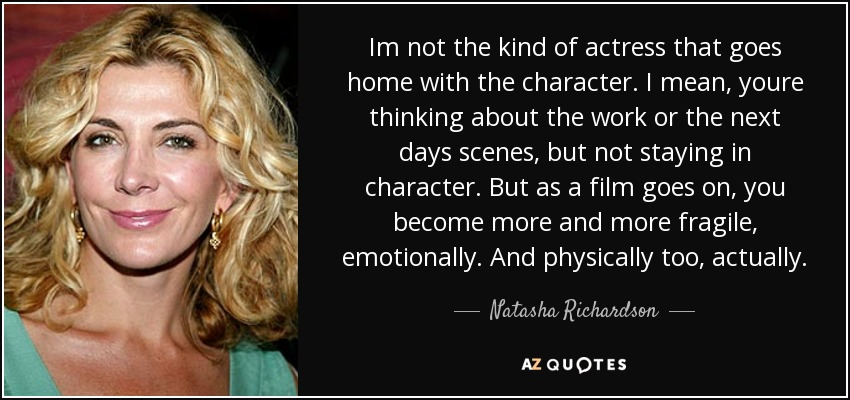 Im not the kind of actress that goes home with the character. I mean, youre thinking about the work or the next days scenes, but not staying in character. But as a film goes on, you become more and more fragile, emotionally. And physically too, actually. - Natasha Richardson