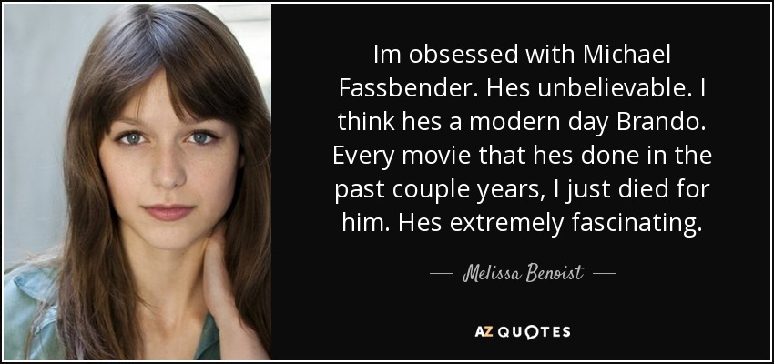 Im obsessed with Michael Fassbender. Hes unbelievable. I think hes a modern day Brando. Every movie that hes done in the past couple years, I just died for him. Hes extremely fascinating. - Melissa Benoist