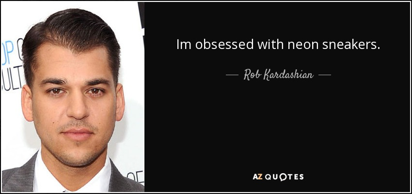 Im obsessed with neon sneakers. - Rob Kardashian