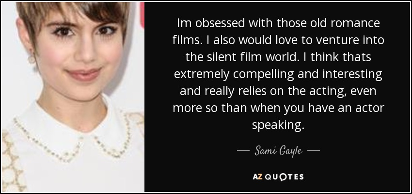 Im obsessed with those old romance films. I also would love to venture into the silent film world. I think thats extremely compelling and interesting and really relies on the acting, even more so than when you have an actor speaking. - Sami Gayle