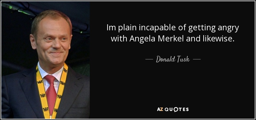 Im plain incapable of getting angry with Angela Merkel and likewise. - Donald Tusk