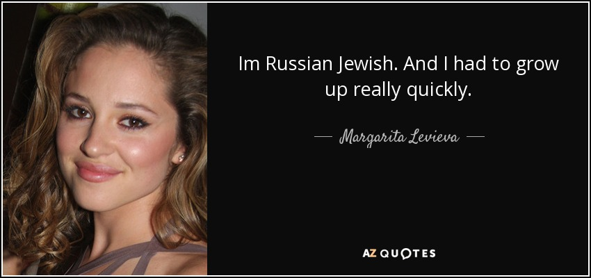 Im Russian Jewish. And I had to grow up really quickly. - Margarita Levieva