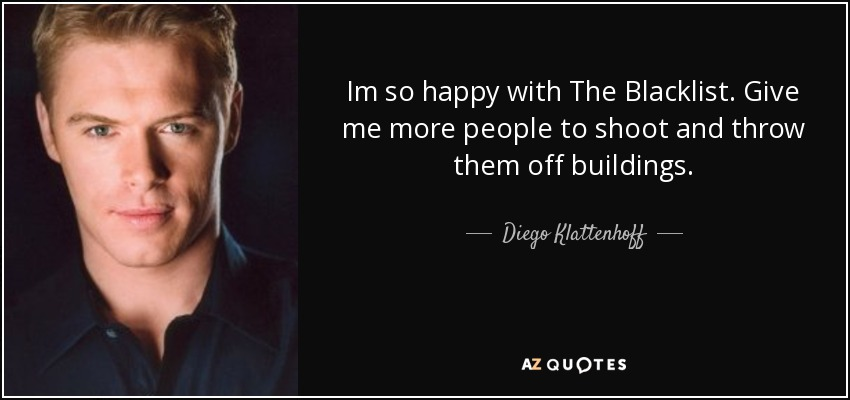 Im so happy with The Blacklist. Give me more people to shoot and throw them off buildings. - Diego Klattenhoff