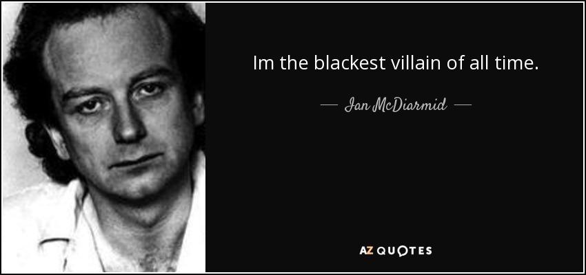 Im the blackest villain of all time. - Ian McDiarmid