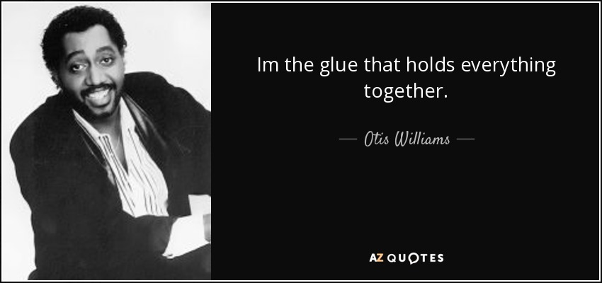 Im the glue that holds everything together. - Otis Williams