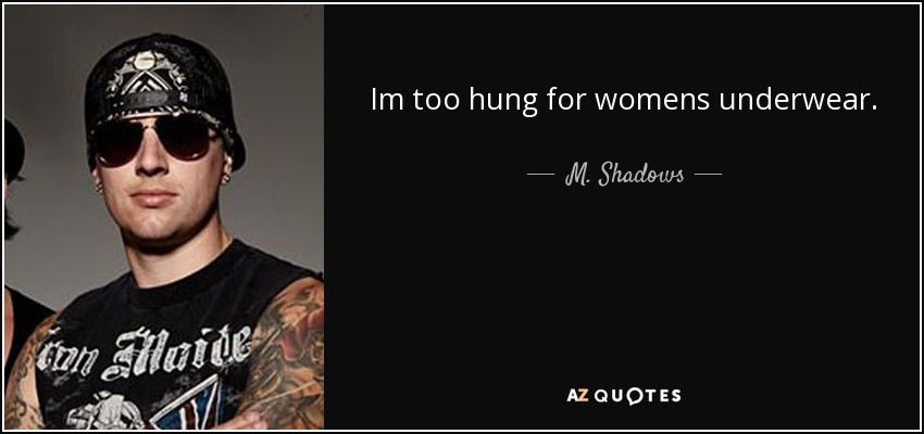 Im too hung for womens underwear. - M. Shadows