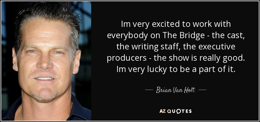 Im very excited to work with everybody on The Bridge - the cast, the writing staff, the executive producers - the show is really good. Im very lucky to be a part of it. - Brian Van Holt