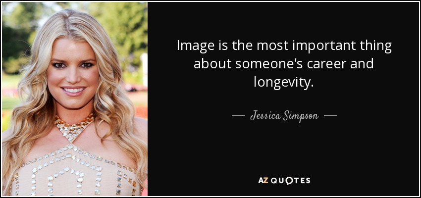 Image is the most important thing about someone's career and longevity. - Jessica Simpson
