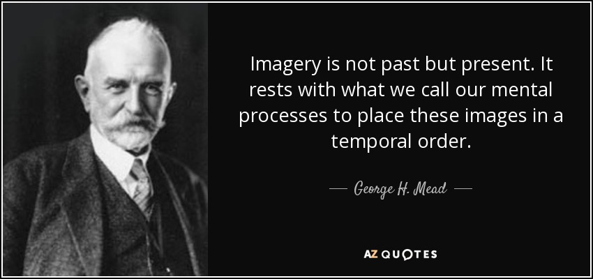 Imagery is not past but present. It rests with what we call our mental processes to place these images in a temporal order. - George H. Mead
