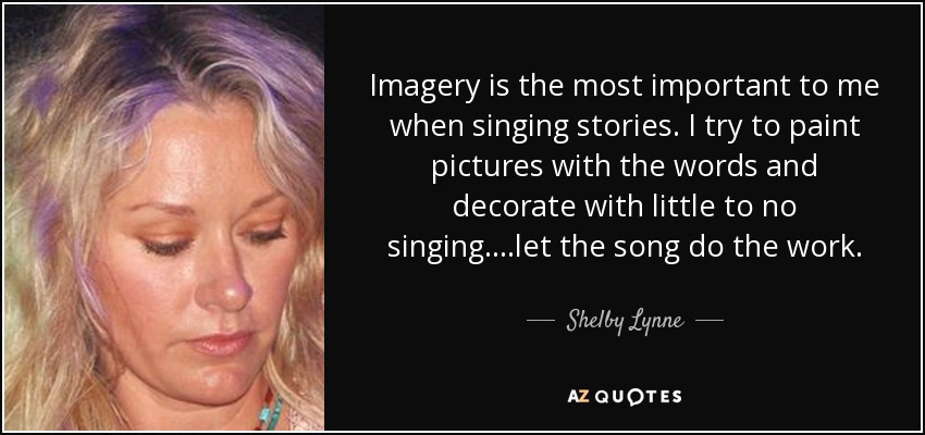 Imagery is the most important to me when singing stories. I try to paint pictures with the words and decorate with little to no singing....let the song do the work. - Shelby Lynne