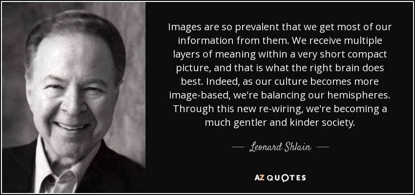 Images are so prevalent that we get most of our information from them. We receive multiple layers of meaning within a very short compact picture, and that is what the right brain does best. Indeed, as our culture becomes more image-based, we're balancing our hemispheres. Through this new re-wiring, we're becoming a much gentler and kinder society. - Leonard Shlain