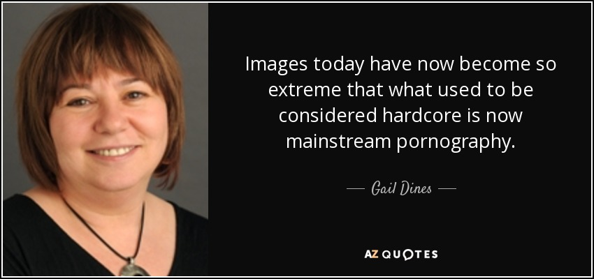 Images today have now become so extreme that what used to be considered hardcore is now mainstream pornography. - Gail Dines