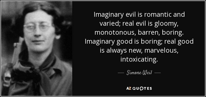 Imaginary evil is romantic and varied; real evil is gloomy, monotonous, barren, boring. Imaginary good is boring; real good is always new, marvelous, intoxicating. - Simone Weil