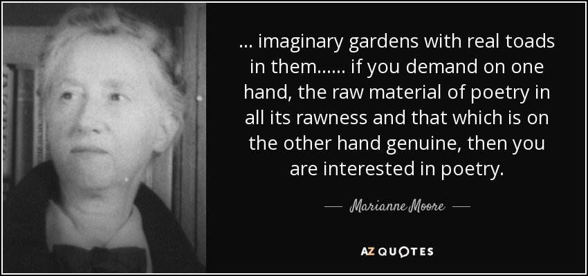 ... imaginary gardens with real toads in them ... ... if you demand on one hand, the raw material of poetry in all its rawness and that which is on the other hand genuine, then you are interested in poetry. - Marianne Moore