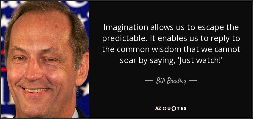 Imagination allows us to escape the predictable. It enables us to reply to the common wisdom that we cannot soar by saying, 'Just watch!' - Bill Bradley