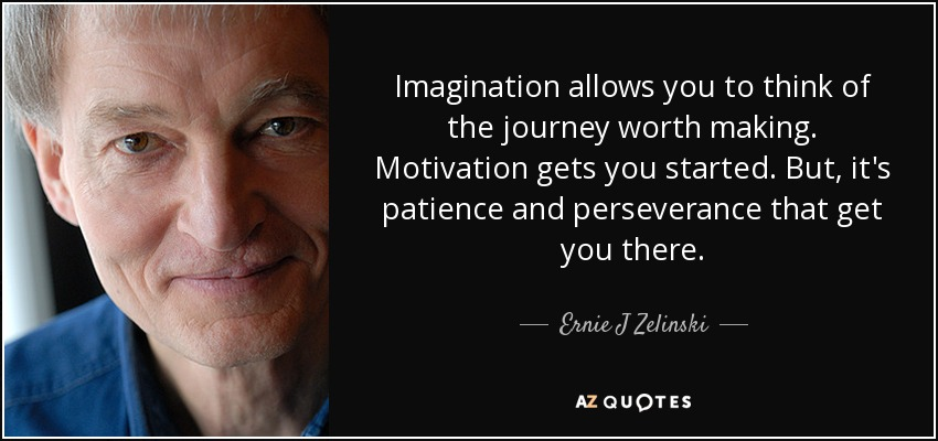 Imagination allows you to think of the journey worth making. Motivation gets you started. But, it's patience and perseverance that get you there. - Ernie J Zelinski