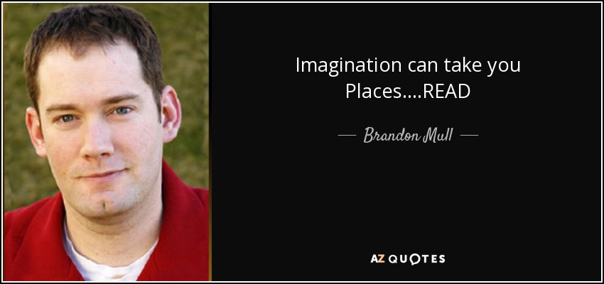 Imagination can take you Places....READ - Brandon Mull