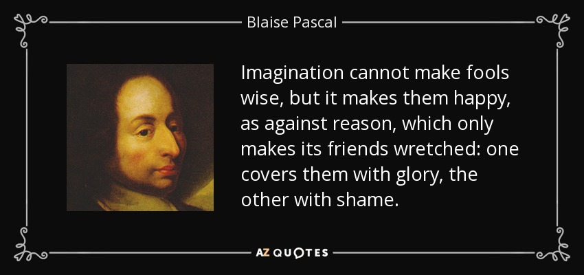 Imagination cannot make fools wise, but it makes them happy, as against reason, which only makes its friends wretched: one covers them with glory, the other with shame. - Blaise Pascal