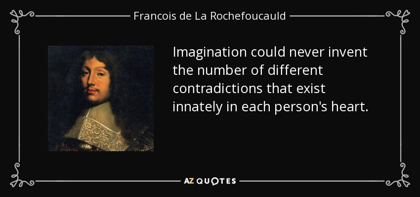 Imagination could never invent the number of different contradictions that exist innately in each person's heart. - Francois de La Rochefoucauld