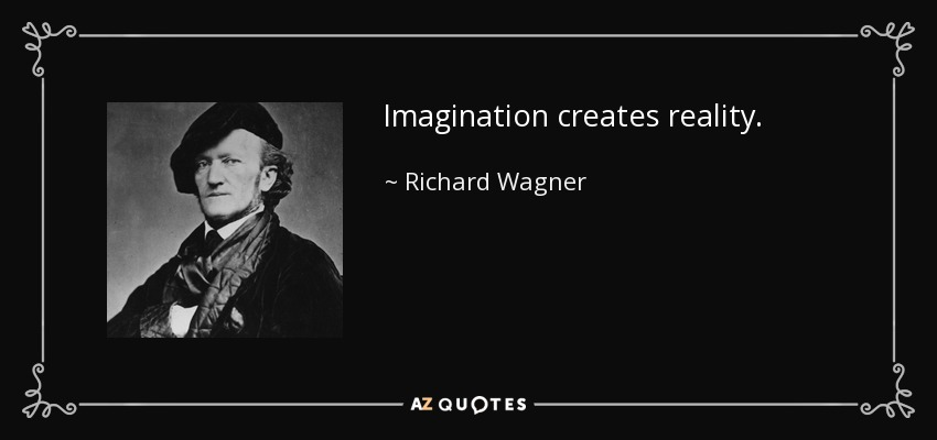 Imagination creates reality. - Richard Wagner