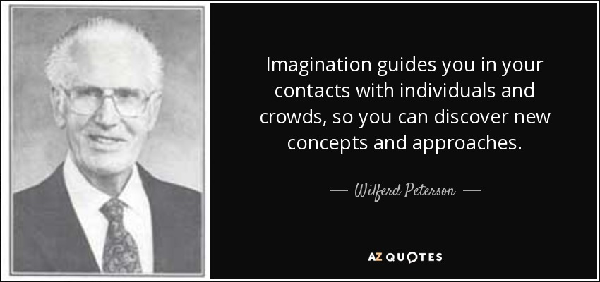 Imagination guides you in your contacts with individuals and crowds, so you can discover new concepts and approaches. - Wilferd Peterson