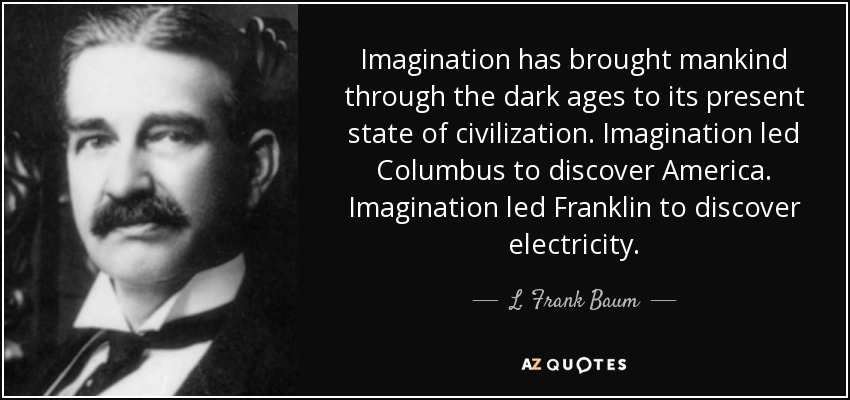 Imagination has brought mankind through the dark ages to its present state of civilization. Imagination led Columbus to discover America. Imagination led Franklin to discover electricity. - L. Frank Baum