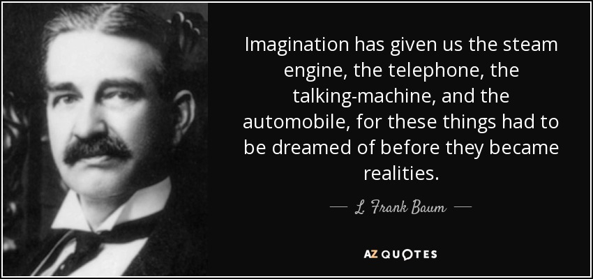 Imagination has given us the steam engine, the telephone, the talking-machine, and the automobile, for these things had to be dreamed of before they became realities. - L. Frank Baum