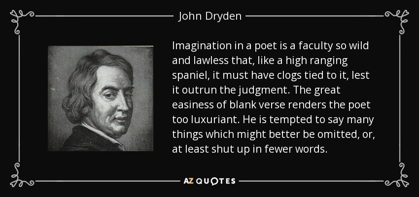Imagination in a poet is a faculty so wild and lawless that, like a high ranging spaniel, it must have clogs tied to it, lest it outrun the judgment. The great easiness of blank verse renders the poet too luxuriant. He is tempted to say many things which might better be omitted, or, at least shut up in fewer words. - John Dryden