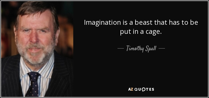 Imagination is a beast that has to be put in a cage. - Timothy Spall