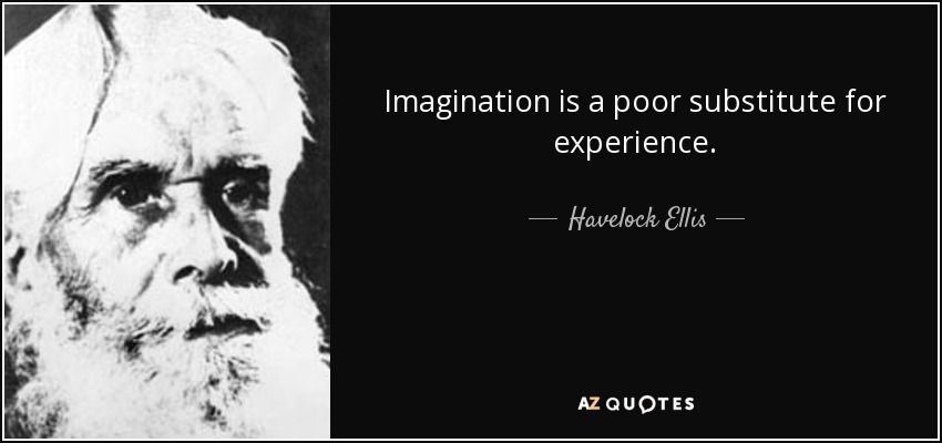 Imagination is a poor substitute for experience. - Havelock Ellis