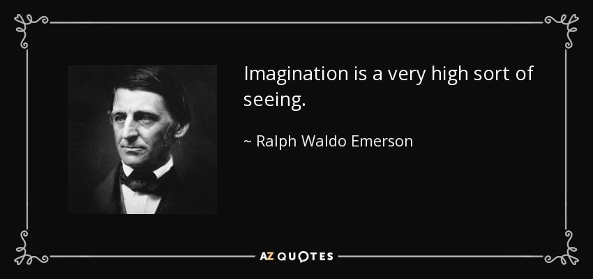 Imagination is a very high sort of seeing. - Ralph Waldo Emerson