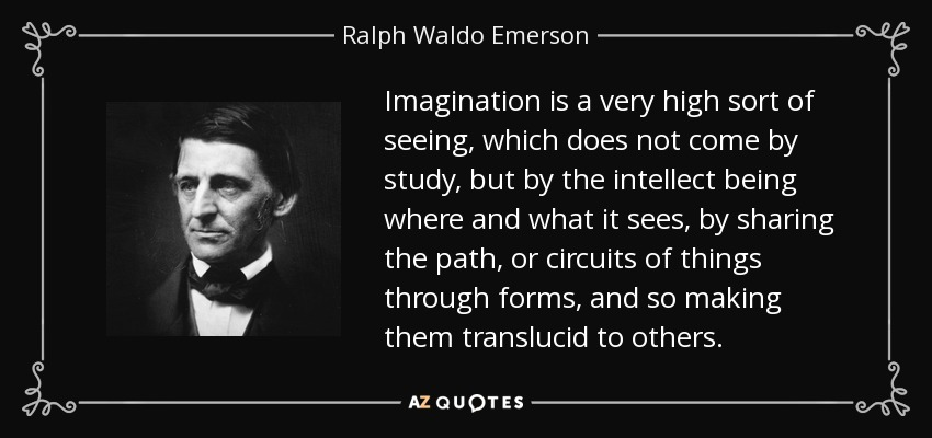 Imagination is a very high sort of seeing, which does not come by study, but by the intellect being where and what it sees, by sharing the path, or circuits of things through forms, and so making them translucid to others. - Ralph Waldo Emerson